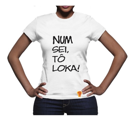 T Shirt Brusinha Camiseta Feminina Num Sei, To Loka Meme