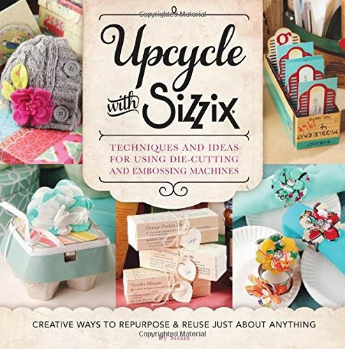 Libro Upcycle With Sizzix: Techniques And Ideas For Using Di