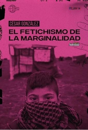 Imagen 1 de 1 de El Fetichismo De La Marginalidad - Cesar Gonzalez