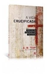 A Vida Crucificada Livro A. W. Tozer
