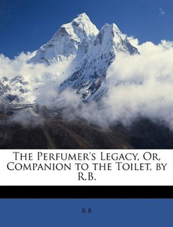 The Perfumers Legacy, Or, Companion To The Toilet, By R.b.