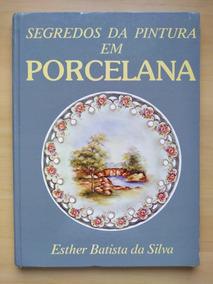Livro Segredos Da Pintura Em Porcelana