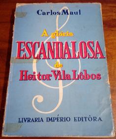Glória Escandalosa De Villa-lobos Carlos Maul - Frete R$13