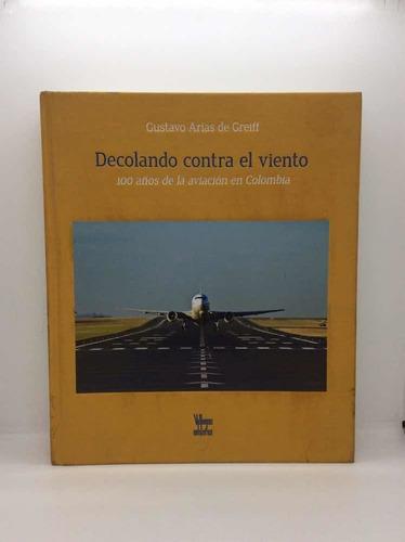 Decolando Contra El Viento - 100 Años De La Aviación En Col