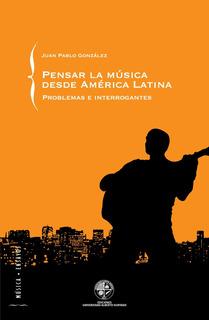 Pensar La Música Desde América Latina; Juan Pablo González