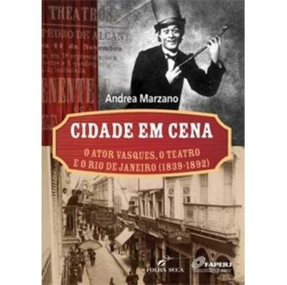 Cidade Em Cena - O Ator Vasques , O Teatro E O Rio De Janeir