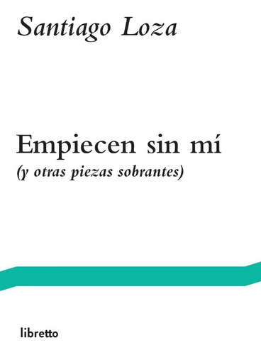 Imagen 1 de 1 de Empiecen Sin Mí, De Santiago Loza, Editorial Libretto