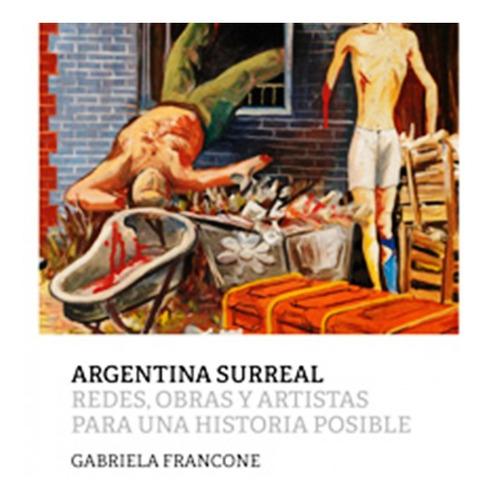 Argentina Surreal . Redes , Obras Y Artistas Para Una Histor