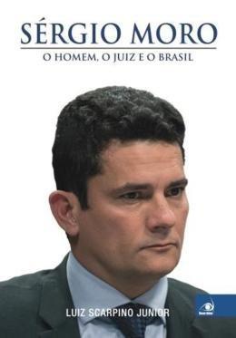 Sergio Moro - O Homem, O Juiz E O Brasil