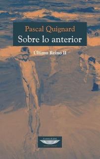 Sobre Lo Anterior, Pascal Quignard, Ed. Cuenco De Plata