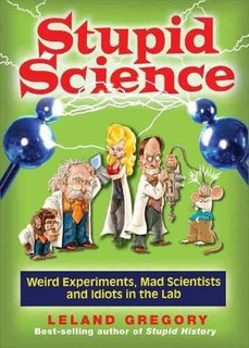 Stupid Science : Weird Experiments, Mad Scientists, And Idio