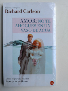 Amor: No Te Ahogues En Un Vaso De Agua, Richard Carlson