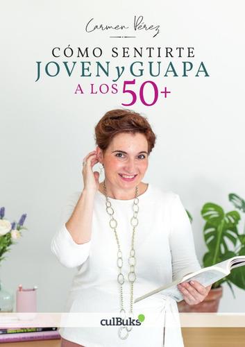 Cómo Sentirte Joven Y Guapa A Los 50+, De Carmen Pérez