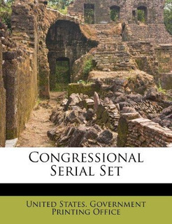 Congressional Serial Set : U S Government Printing Office