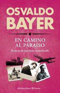 Biblioteca Bayer. En Camino Al Paraiso De Osvaldo Bayer