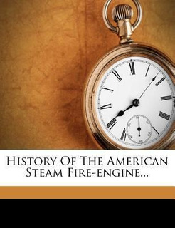 History Of The American Steam Fire-engine - William T Kin...