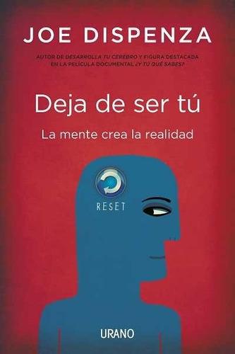 Deja De Ser Tú: La Mente Crea La Realidad - Joe Dispenza