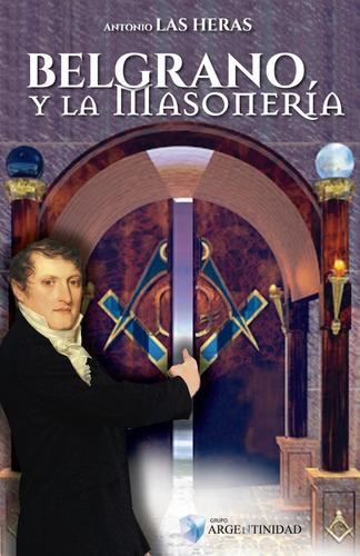 Belgrano Y La Masonería, De Antonio Las Heras  - Novedad