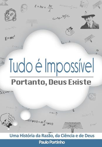 Tudo É Impossível, Portanto Deus Existe - Paulo Portinho