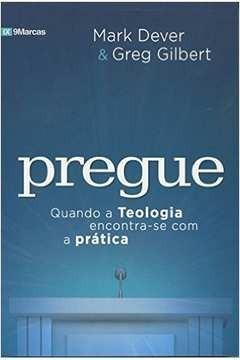 Livro Mark Dever/greg Gilbert - Pregue - Quando Teo.enc.prát