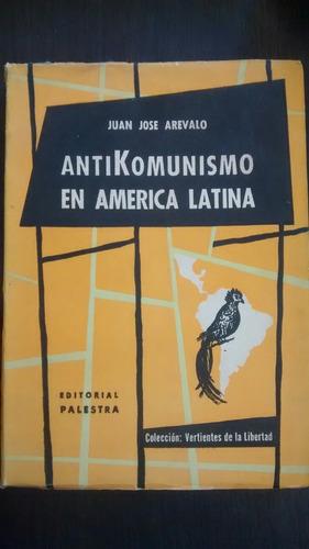 Antikomunismo En America Latina. J. Arevalo