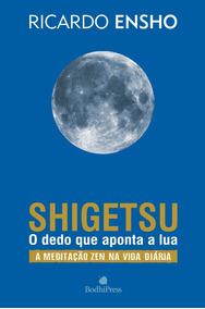 Shigetsu O Dedo Que Aponta A Lua: A Meditação Zen Na Vida