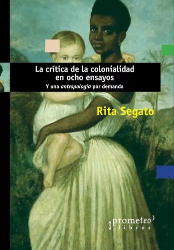 La Crítica De La Colonialidad En Ocho Ensayos - Rita Segato