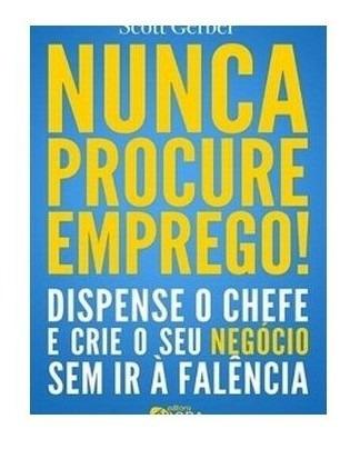 Livro - Nunca Procure Emprego! - Dispense O Chefe E Crie O S