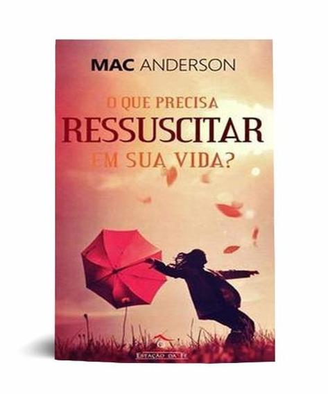 Livro Mac Anderson - O Que Precisa Ressuscitar Em Sua Vida