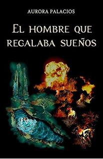 Libro : El Hombre Que Regalaba Sueños - Aurora Palacios