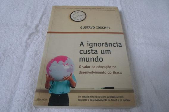 Livro A Ignorância Custa Um Mundo - Gustavo Ioschpe
