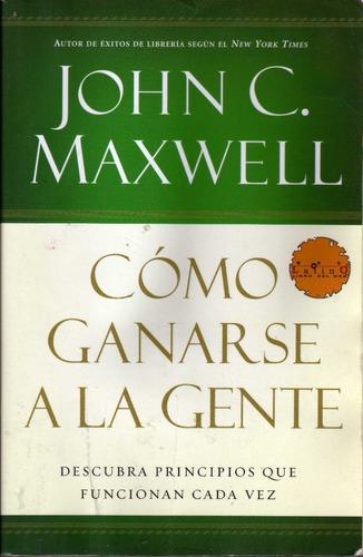 Cómo Ganarse A La Gente. John C. Maxwell