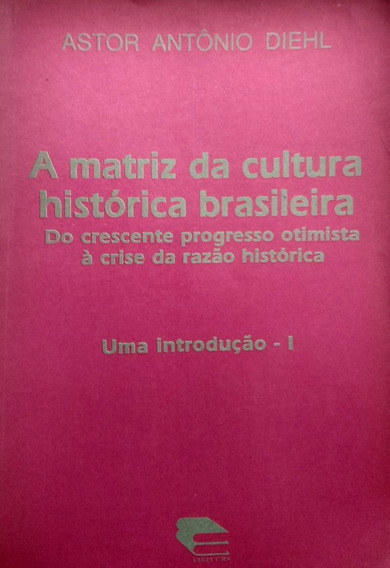 A Matriz Da Cultura Histórica Brasileira - Astor A. Diehl