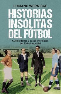 Historias Insólitas Del Fútbol De Luciano Wernicke - Planeta