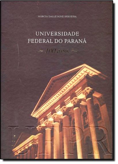 Universidade Federal Do Paraná: 100 Anos