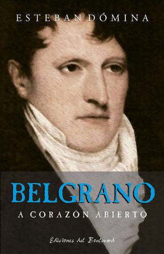 Belgrano. A Corazón Abierto De Esteban Dómina