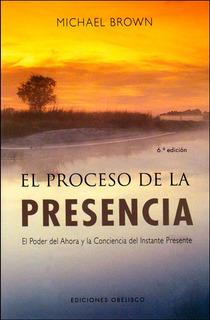 El Proceso De La Presencia. El Poder Del Ahora Y La Concienc