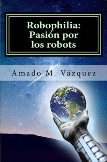 Libro : Robophilia: Pasion Por Los Robots: Libro I: Un Nu...