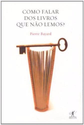 Como Falar Dos Livros Que Não Lemos? - Pierre Bayard