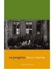 Na Patagônia - Bruce Chatwin - Novo!