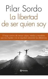 Libro La Libertad De Ser Quien Soy De Pilar Sordo