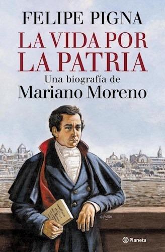 La Vida Por La Patria (biografía De M Moreno) - Felipe Pigna