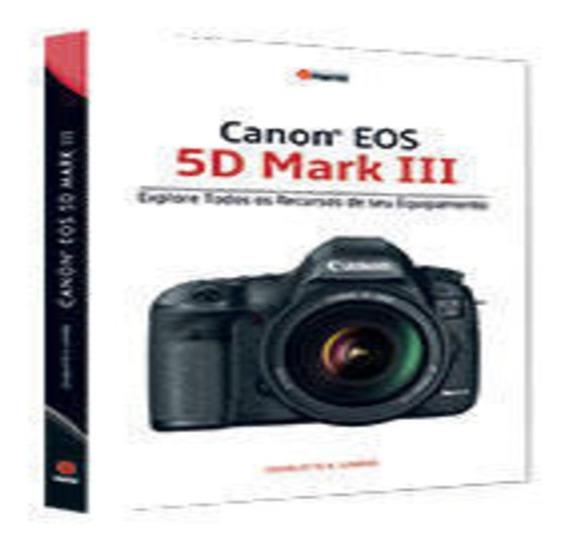 Canon Eos 5d Mark Iii: Explore Todos Os Recursos Do Seu Equipamento Editora Photos