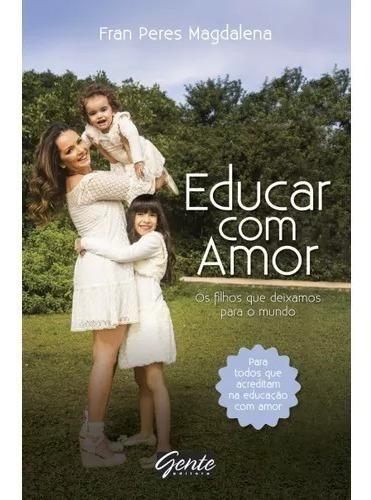 Livro Educar Com Amor - Gente Fran Peres Magdalena