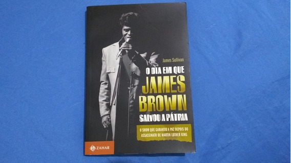 O Dia Em Que James Brown Salvou A Pátria, De James Sullivan