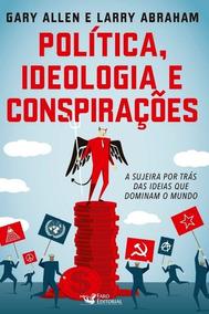Política, Ideologia E Conspirações - A Sujeira Por Trás Das