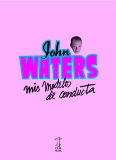 Mis Modelos De Conducta, John Waters, Ed. Caja Negra