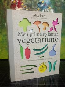 Meu Primeiro Jantar Vegetariano Alice Hart 141 Receitas