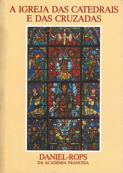 A Igreja Das Catedrais E Das Cruzadas - Daniel Rops
