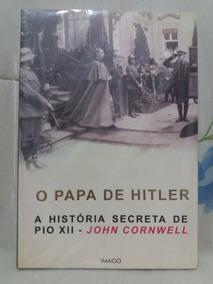 O Papa De Hitler A História Secreta De Pio Xii - Cornwell